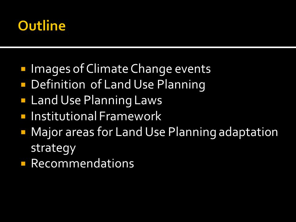  Images of Climate Change events  Definition of Land Use Planning  Land Use Planning Laws  Institutional Framework  Major areas for Land Use Planning adaptation strategy  Recommendations