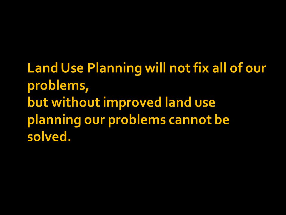 Land Use Planning will not fix all of our problems, but without improved land use planning our problems cannot be solved.