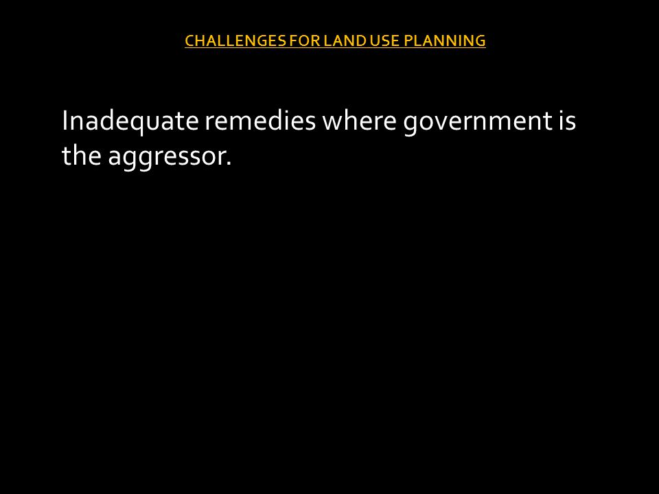 CHALLENGES FOR LAND USE PLANNING Inadequate remedies where government is the aggressor.