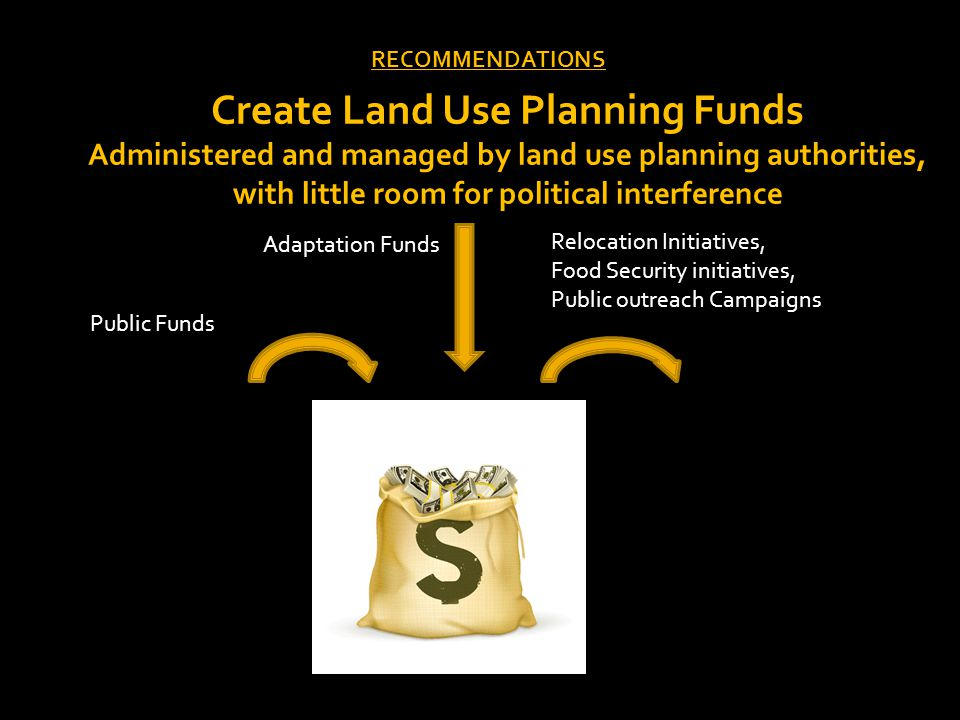 RECOMMENDATIONS Create Land Use Planning Funds Administered and managed by land use planning authorities, with little room for political interference Public Funds Adaptation Funds Relocation Initiatives, Food Security initiatives, Public outreach Campaigns
