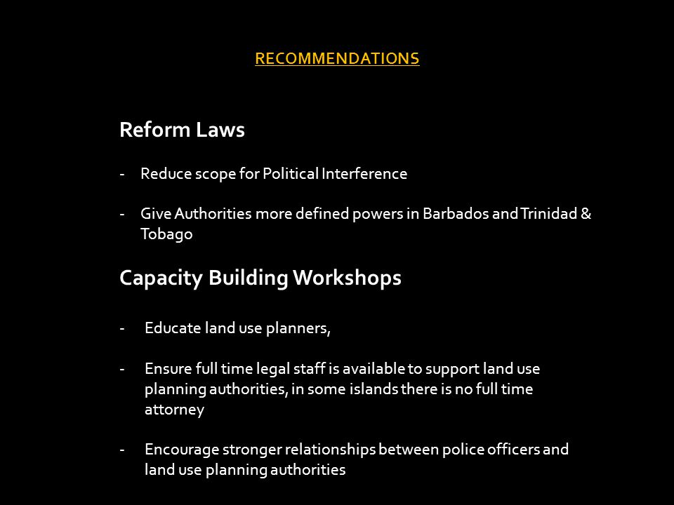 RECOMMENDATIONS Reform Laws -Reduce scope for Political Interference -Give Authorities more defined powers in Barbados and Trinidad & Tobago Capacity Building Workshops -Educate land use planners, -Ensure full time legal staff is available to support land use planning authorities, in some islands there is no full time attorney -Encourage stronger relationships between police officers and land use planning authorities