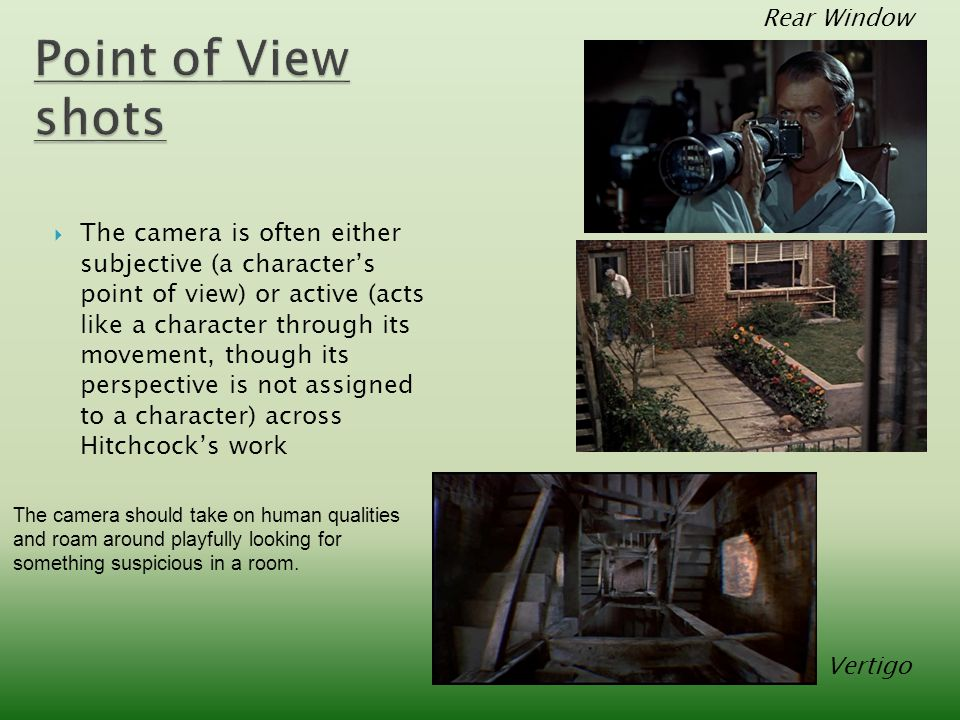  The camera is often either subjective (a character's point of view) or active (acts like a character through its movement, though its perspective is not assigned to a character) across Hitchcock's work Rear Window Vertigo The camera should take on human qualities and roam around playfully looking for something suspicious in a room.