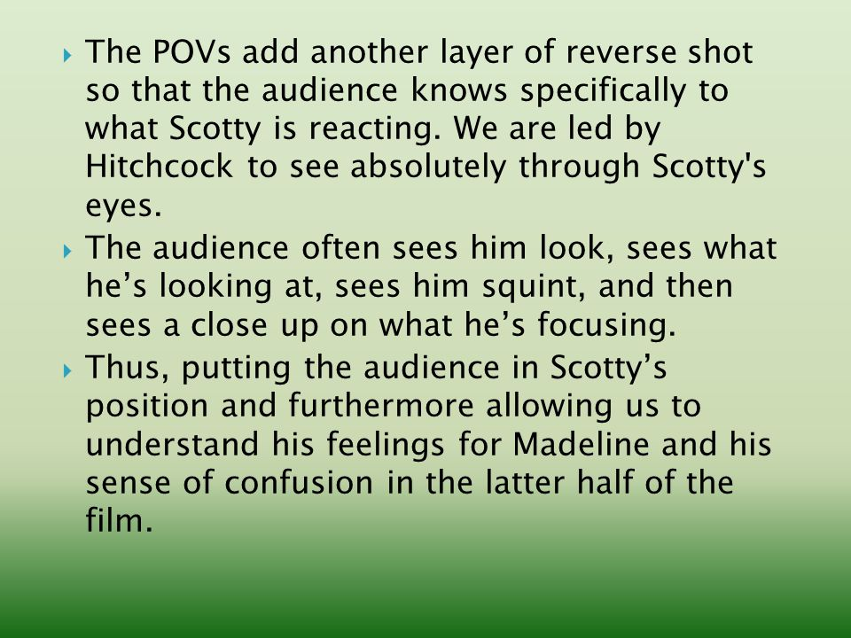  The POVs add another layer of reverse shot so that the audience knows specifically to what Scotty is reacting.