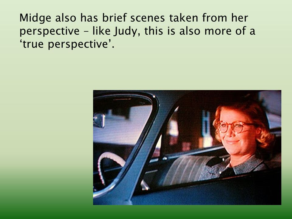 Midge also has brief scenes taken from her perspective – like Judy, this is also more of a 'true perspective'.