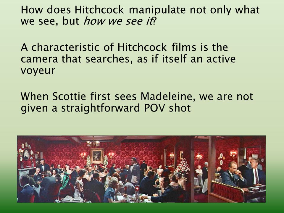 How does Hitchcock manipulate not only what we see, but how we see it.