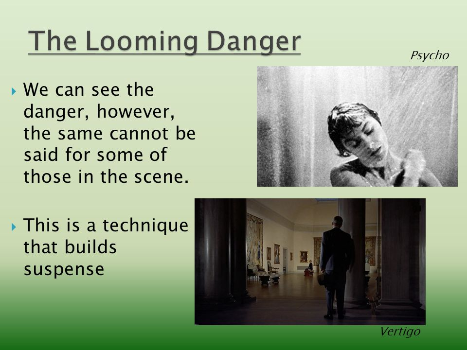  We can see the danger, however, the same cannot be said for some of those in the scene.  This is a technique that builds suspense Psycho Vertigo