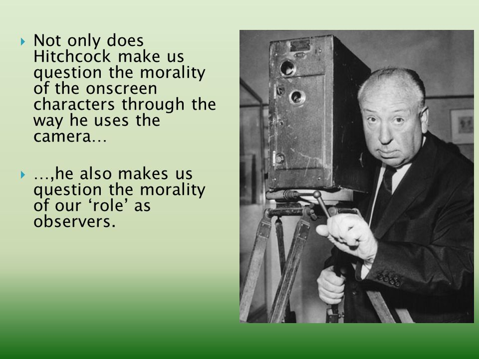  Not only does Hitchcock make us question the morality of the onscreen characters through the way he uses the camera…  …,he also makes us question the morality of our 'role' as observers.