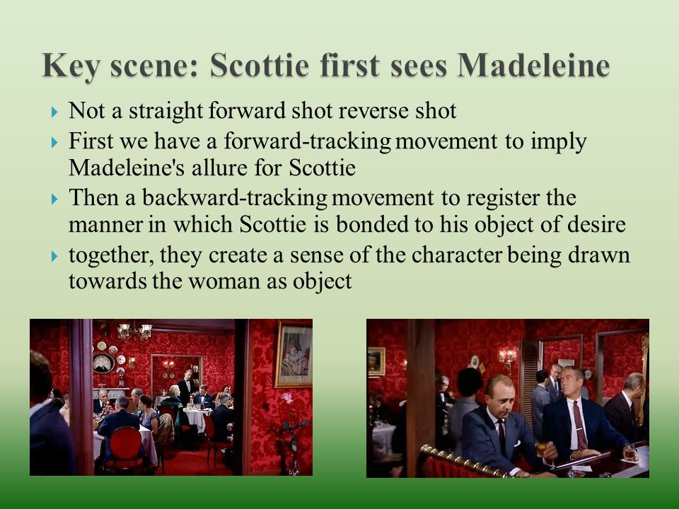  Not a straight forward shot reverse shot  First we have a forward-tracking movement to imply Madeleine s allure for Scottie  Then a backward-tracking movement to register the manner in which Scottie is bonded to his object of desire  together, they create a sense of the character being drawn towards the woman as object