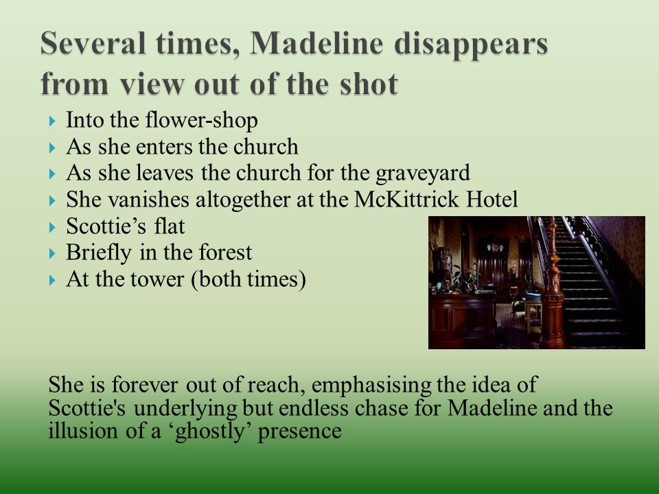  Into the flower-shop  As she enters the church  As she leaves the church for the graveyard  She vanishes altogether at the McKittrick Hotel  Scottie's flat  Briefly in the forest  At the tower (both times) She is forever out of reach, emphasising the idea of Scottie s underlying but endless chase for Madeline and the illusion of a 'ghostly' presence