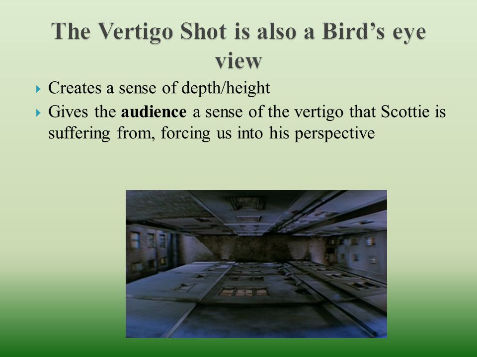  Creates a sense of depth/height  Gives the audience a sense of the vertigo that Scottie is suffering from, forcing us into his perspective