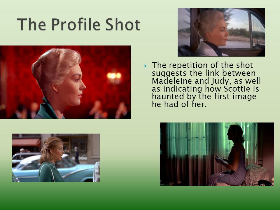  The repetition of the shot suggests the link between Madeleine and Judy, as well as indicating how Scottie is haunted by the first image he had of her.