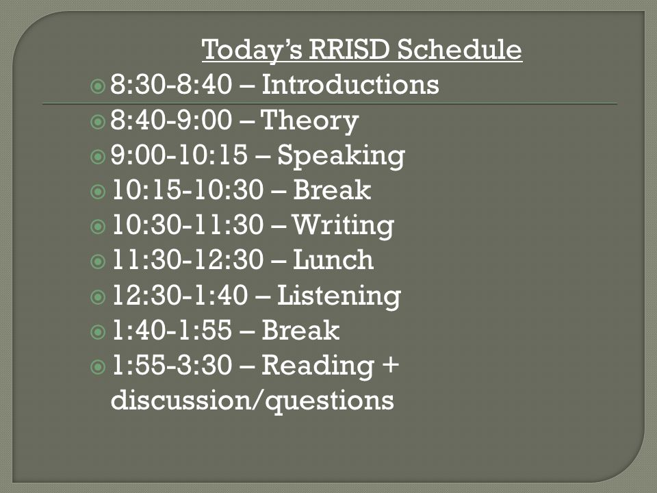 Today's RRISD Schedule  8:30-8:40 – Introductions  8:40-9:00 – Theory  9:00-10:15 – Speaking  10:15-10:30 – Break  10:30-11:30 – Writing  11:30-12:30 – Lunch  12:30-1:40 – Listening  1:40-1:55 – Break  1:55-3:30 – Reading + discussion/questions