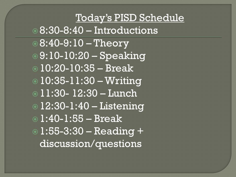 Today's PISD Schedule  8:30-8:40 – Introductions  8:40-9:10 – Theory  9:10-10:20 – Speaking  10:20-10:35 – Break  10:35-11:30 – Writing  11:30- 12:30 – Lunch  12:30-1:40 – Listening  1:40-1:55 – Break  1:55-3:30 – Reading + discussion/questions