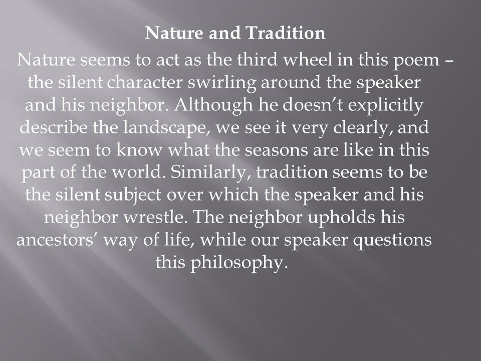 Nature and Tradition Nature seems to act as the third wheel in this poem – the silent character swirling around the speaker and his neighbor. Although