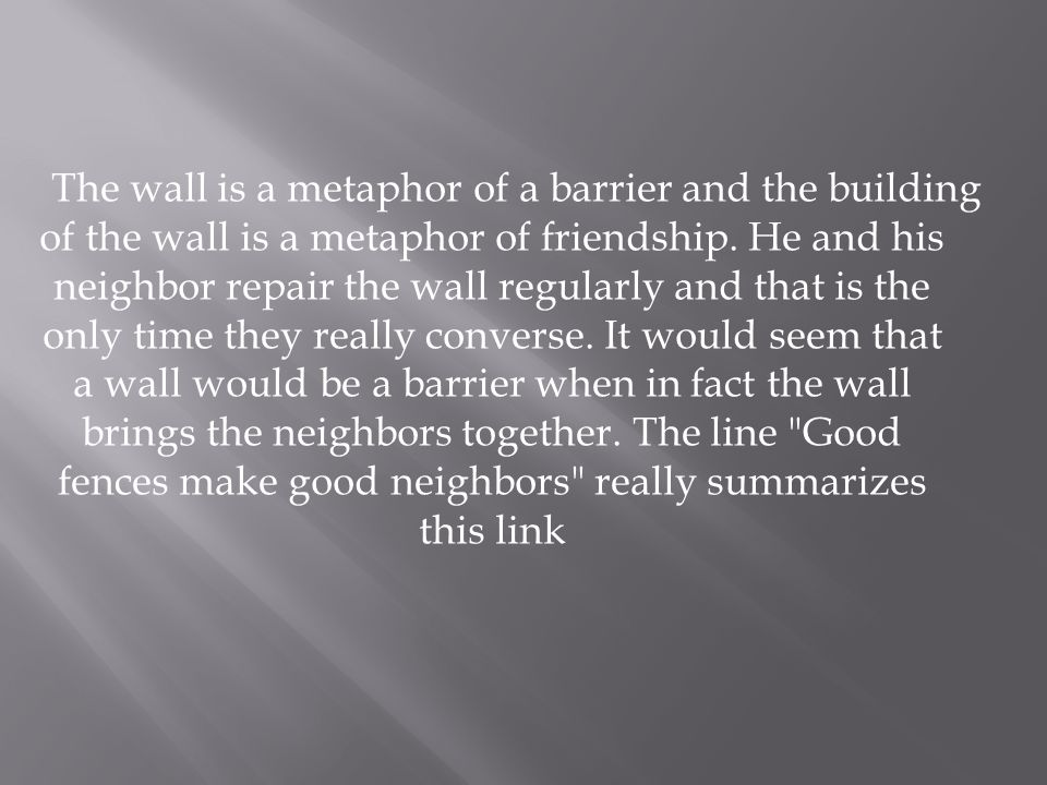 The wall is a metaphor of a barrier and the building of the wall is a metaphor of friendship. He and his neighbor repair the wall regularly and that i