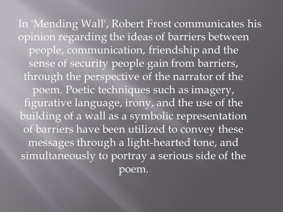 In 'Mending Wall', Robert Frost communicates his opinion regarding the ideas of barriers between people, communication, friendship and the sense of se