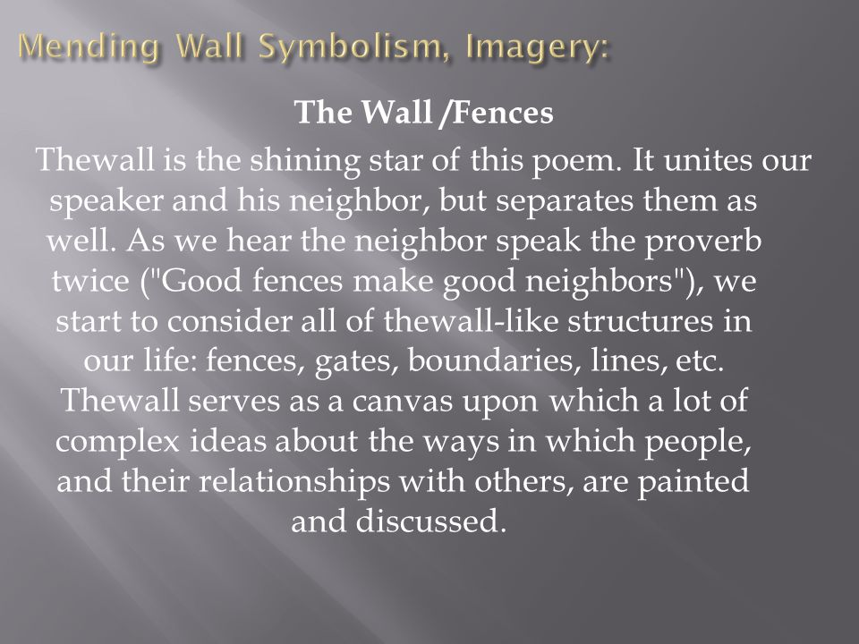 The Wall /Fences Thewall is the shining star of this poem. It unites our speaker and his neighbor, but separates them as well. As we hear the neighbor
