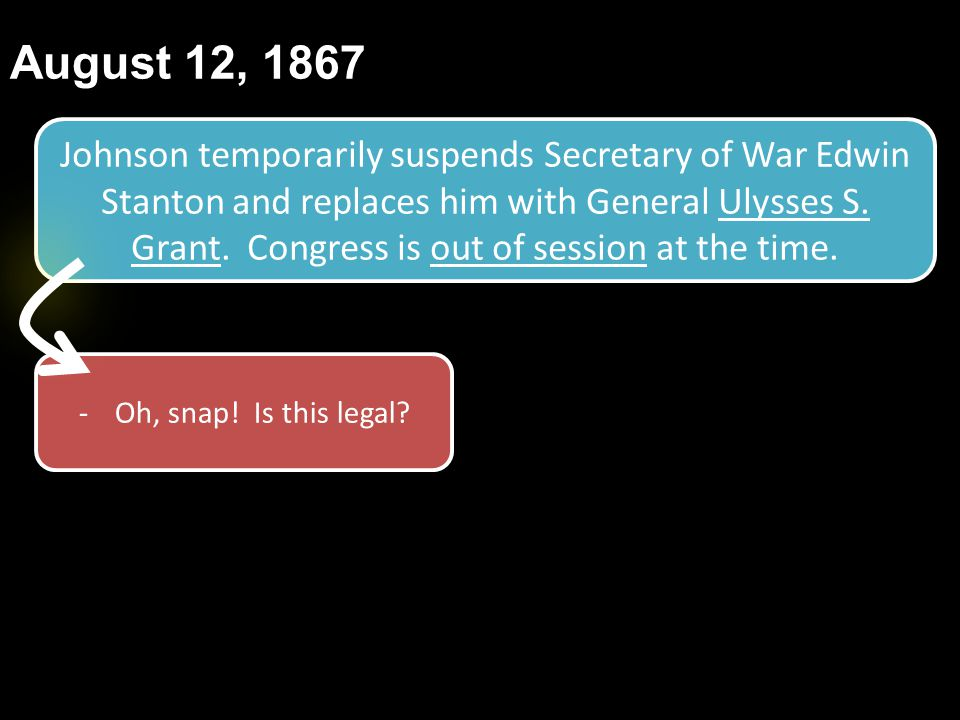 August 12, 1867 Johnson temporarily suspends Secretary of War Edwin Stanton and replaces him with General Ulysses S. Grant. Congress is out of session