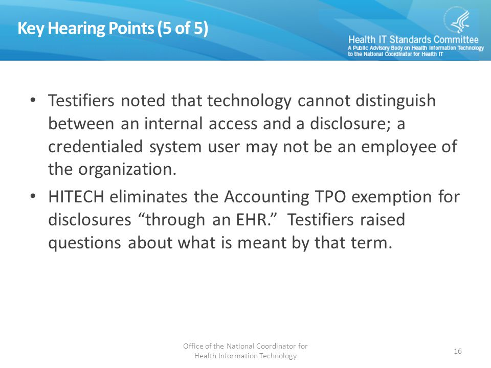 Key Hearing Points (5 of 5) Testifiers noted that technology cannot distinguish between an internal access and a disclosure; a credentialed system user may not be an employee of the organization.