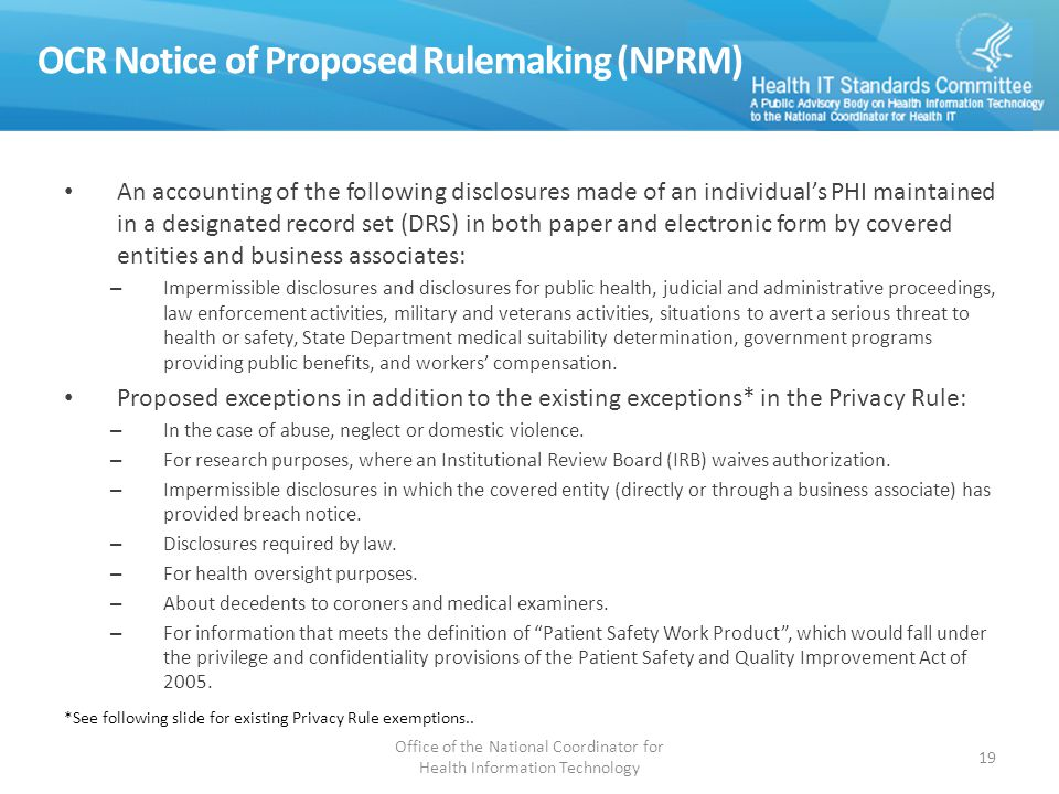 OCR Notice of Proposed Rulemaking (NPRM) An accounting of the following disclosures made of an individual's PHI maintained in a designated record set (DRS) in both paper and electronic form by covered entities and business associates: – Impermissible disclosures and disclosures for public health, judicial and administrative proceedings, law enforcement activities, military and veterans activities, situations to avert a serious threat to health or safety, State Department medical suitability determination, government programs providing public benefits, and workers' compensation.