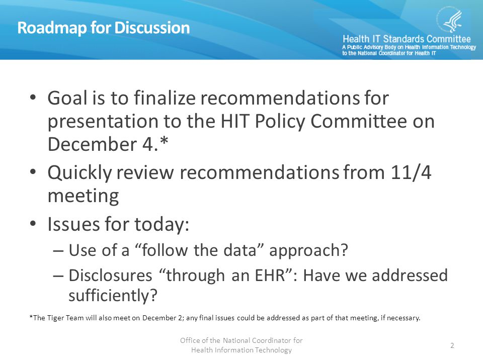 Roadmap for Discussion Goal is to finalize recommendations for presentation to the HIT Policy Committee on December 4.* Quickly review recommendations from 11/4 meeting Issues for today: – Use of a follow the data approach.