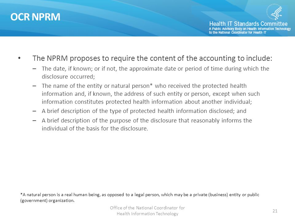 OCR NPRM The NPRM proposes to require the content of the accounting to include: – The date, if known; or if not, the approximate date or period of time during which the disclosure occurred; – The name of the entity or natural person* who received the protected health information and, if known, the address of such entity or person, except when such information constitutes protected health information about another individual; – A brief description of the type of protected health information disclosed; and – A brief description of the purpose of the disclosure that reasonably informs the individual of the basis for the disclosure.