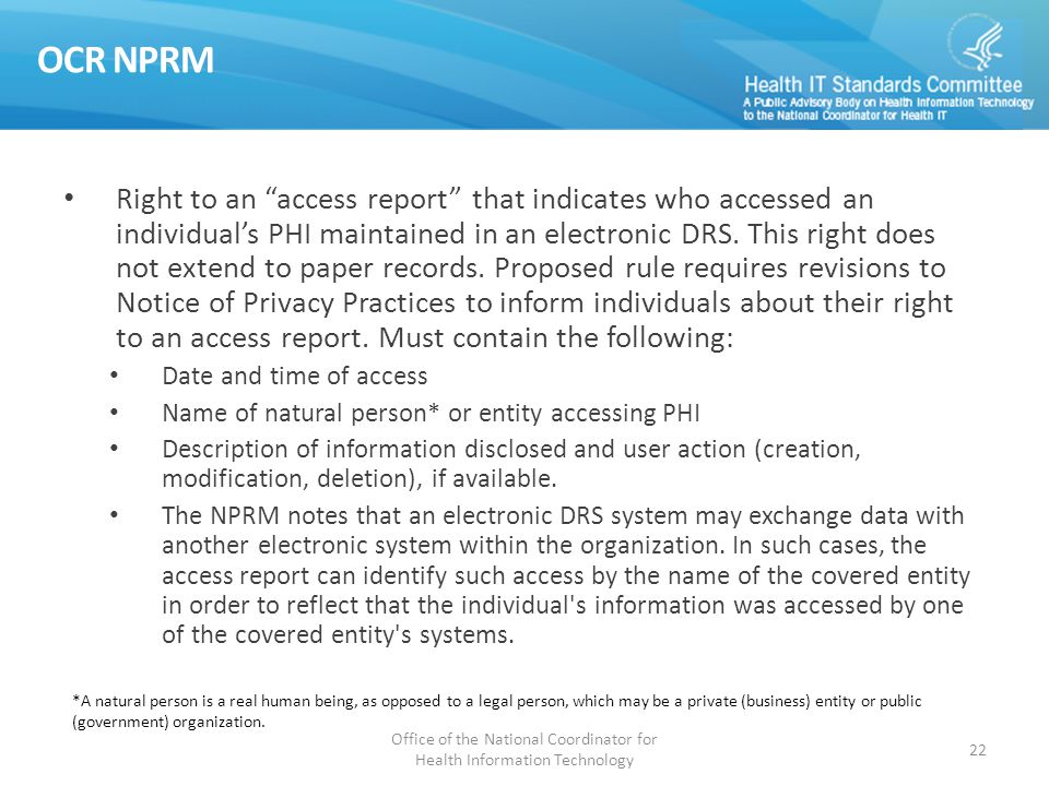 "OCR NPRM Right to an ""access report"" that indicates who accessed an individual's PHI maintained in an electronic DRS. This right does not extend to pa"