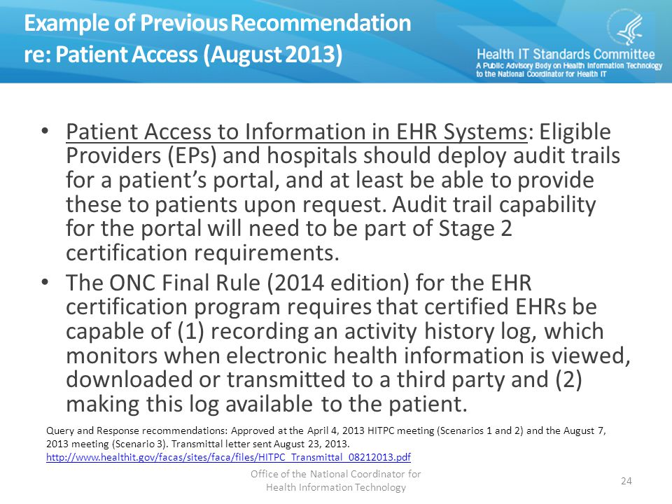 Example of Previous Recommendation re: Patient Access (August 2013) Patient Access to Information in EHR Systems: Eligible Providers (EPs) and hospitals should deploy audit trails for a patient's portal, and at least be able to provide these to patients upon request.
