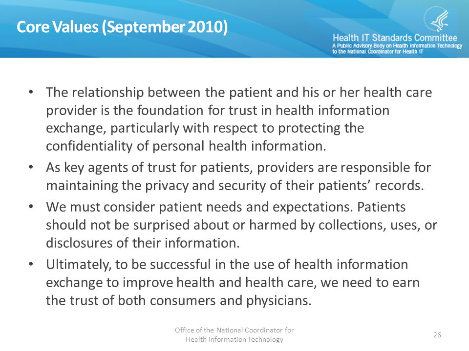 Core Values (September 2010) The relationship between the patient and his or her health care provider is the foundation for trust in health information exchange, particularly with respect to protecting the confidentiality of personal health information.