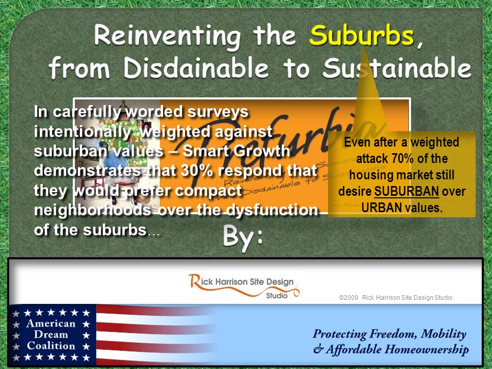 Reinventing the Suburbs, from Disdainable to Sustainable Reinventing the Suburbs, from Disdainable to Sustainable ©2009 Rick Harrison Site Design Studio Even after a weighted attack 70% of the housing market still desire SUBURBAN over URBAN values.