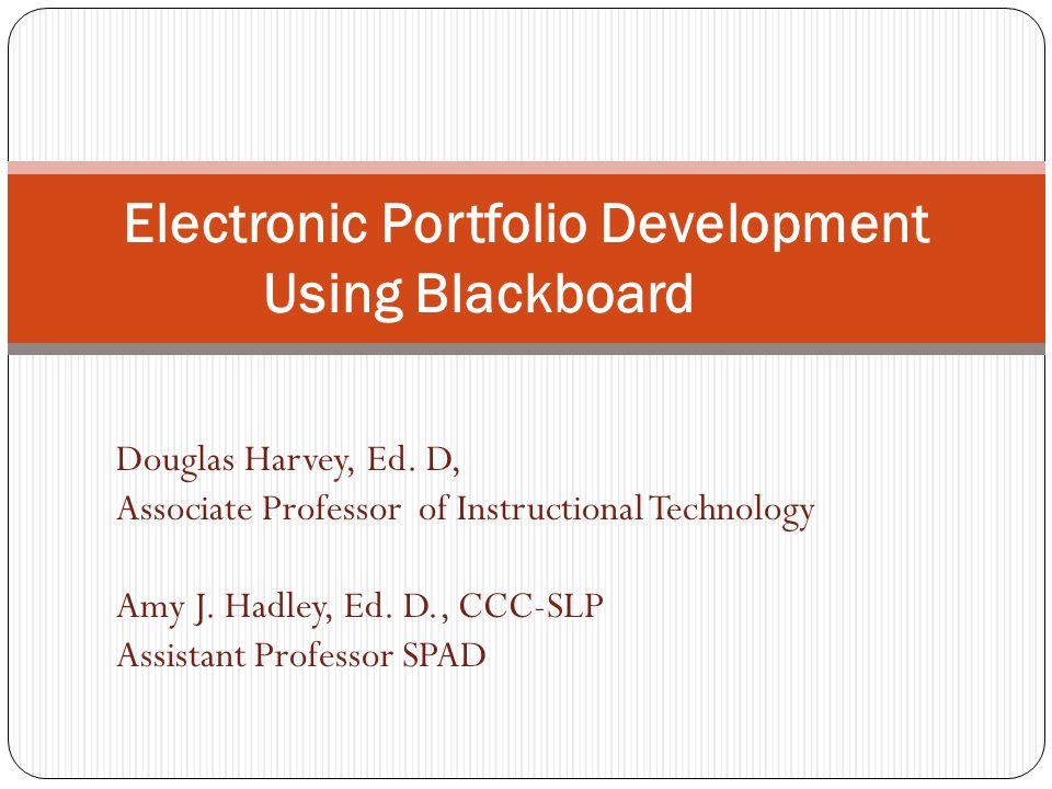Electronic Portfolio Development Using Blackboard Douglas Harvey, Ed. D, Associate Professor of Instructional Technology Amy J. Hadley, Ed. D., CCC-SL