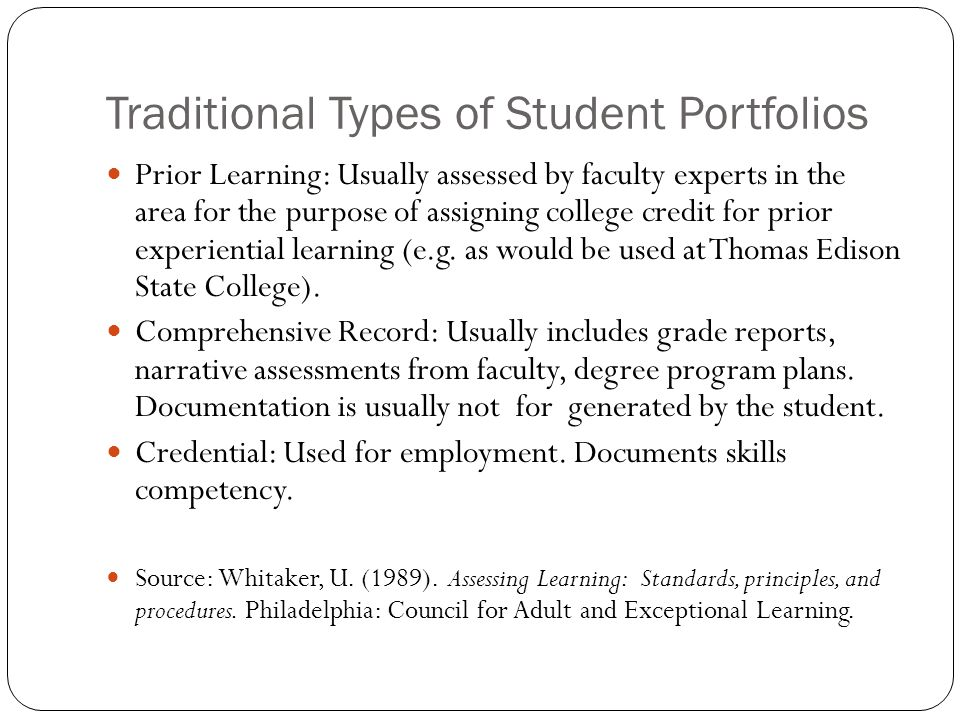 Traditional Types of Student Portfolios Prior Learning: Usually assessed by faculty experts in the area for the purpose of assigning college credit fo