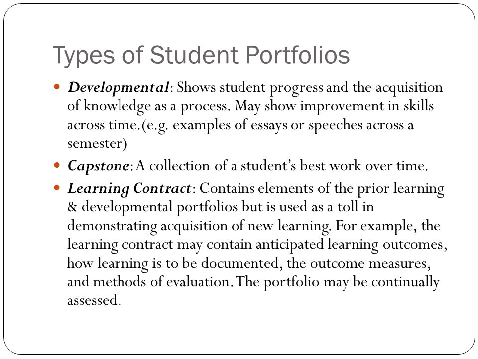 Types of Student Portfolios Developmental: Shows student progress and the acquisition of knowledge as a process. May show improvement in skills across