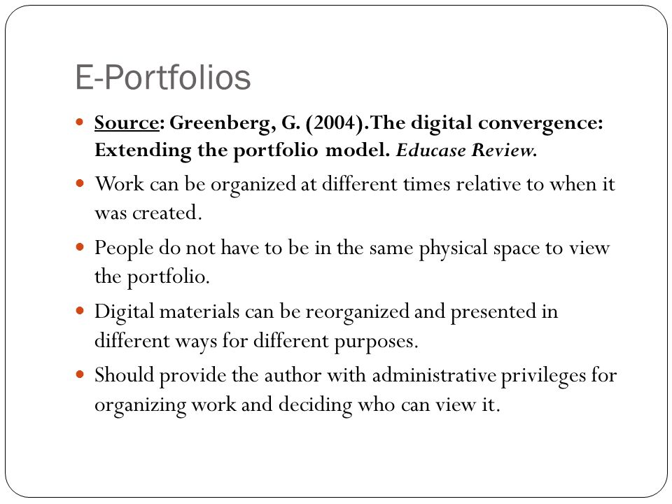 E-Portfolios Source: Greenberg, G. (2004). The digital convergence: Extending the portfolio model. Educase Review. Work can be organized at different