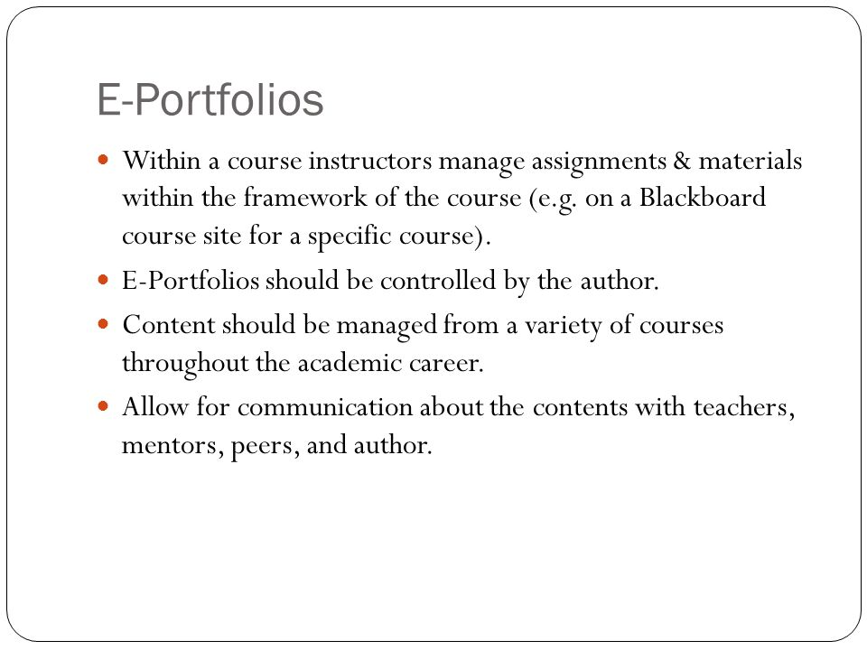 E-Portfolios Within a course instructors manage assignments & materials within the framework of the course (e.g. on a Blackboard course site for a spe
