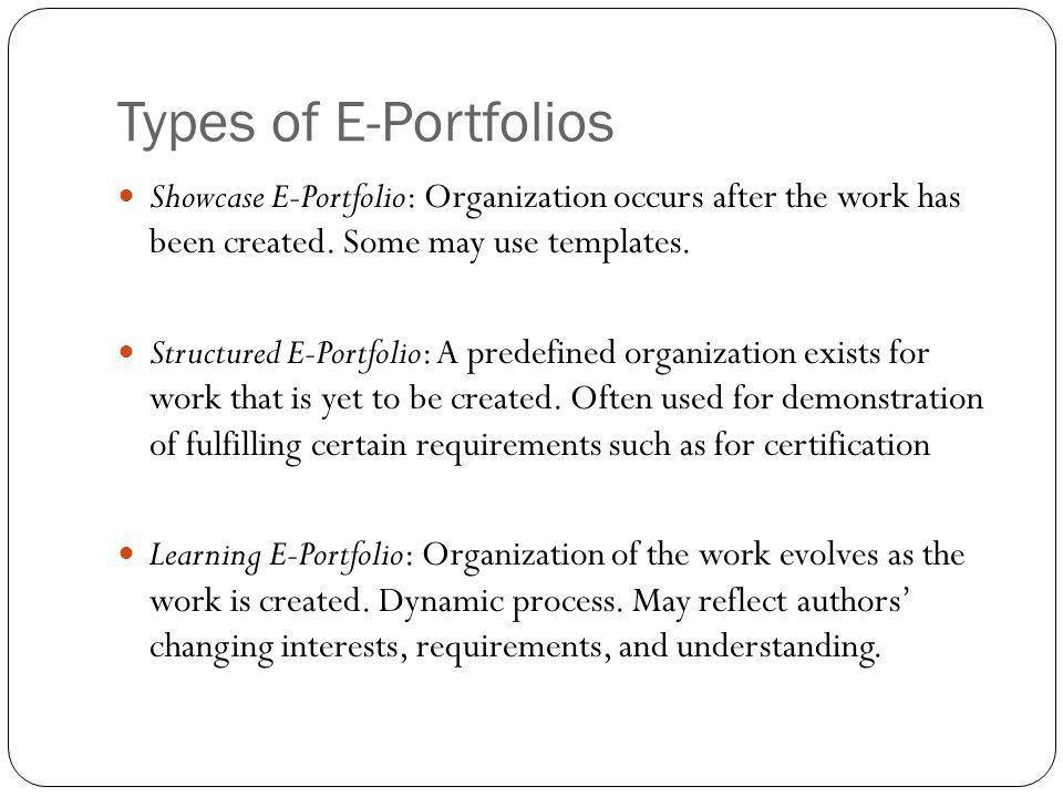 Types of E-Portfolios Showcase E-Portfolio: Organization occurs after the work has been created. Some may use templates. Structured E-Portfolio: A pre