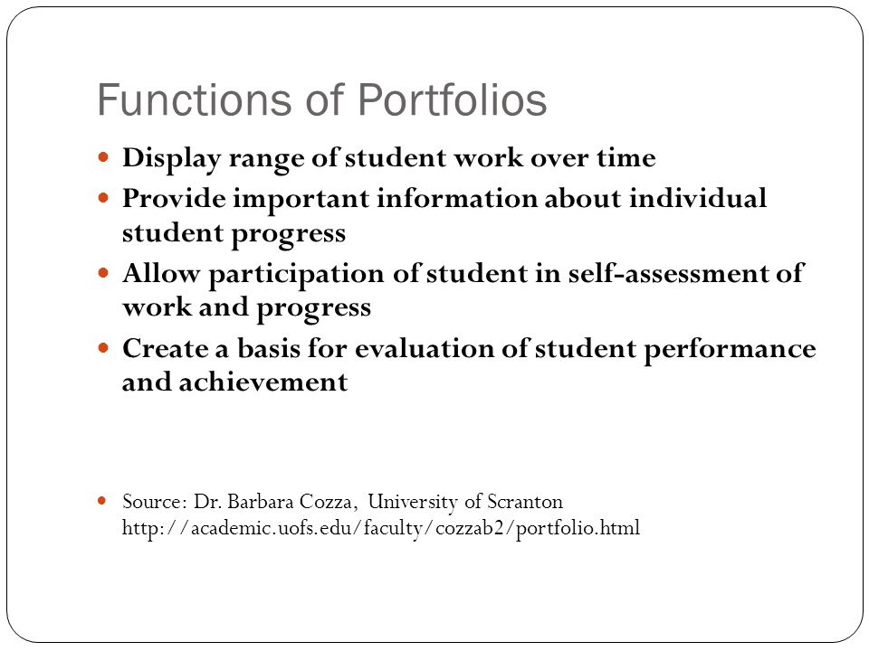 Functions of Portfolios Display range of student work over time Provide important information about individual student progress Allow participation of