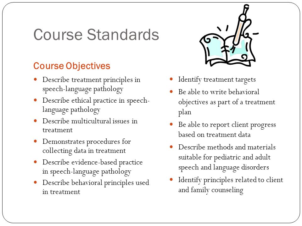 Course Standards Course Objectives Describe treatment principles in speech-language pathology Describe ethical practice in speech- language pathology