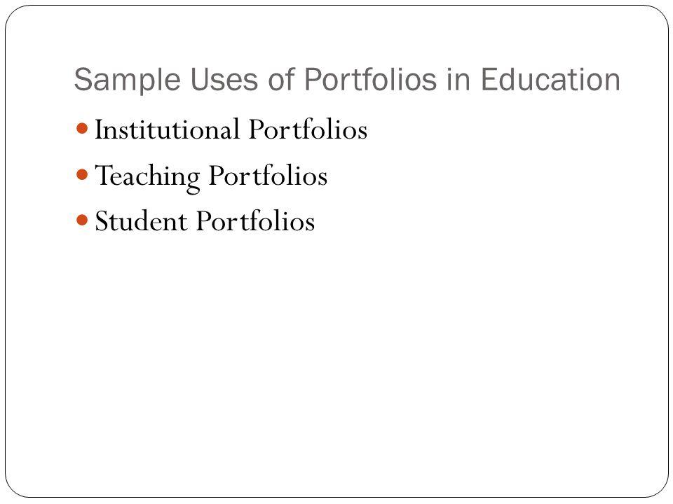 Sample Uses of Portfolios in Education Institutional Portfolios Teaching Portfolios Student Portfolios