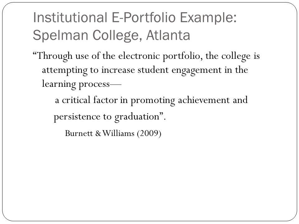 "Institutional E-Portfolio Example: Spelman College, Atlanta ""Through use of the electronic portfolio, the college is attempting to increase student en"