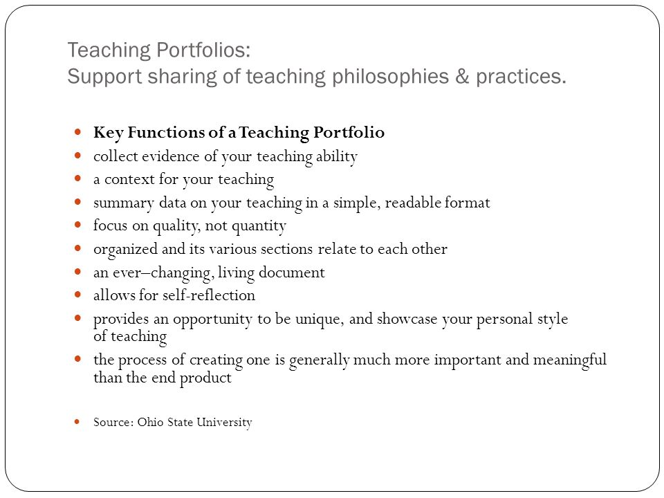 Teaching Portfolios: Support sharing of teaching philosophies & practices. Key Functions of a Teaching Portfolio collect evidence of your teaching abi
