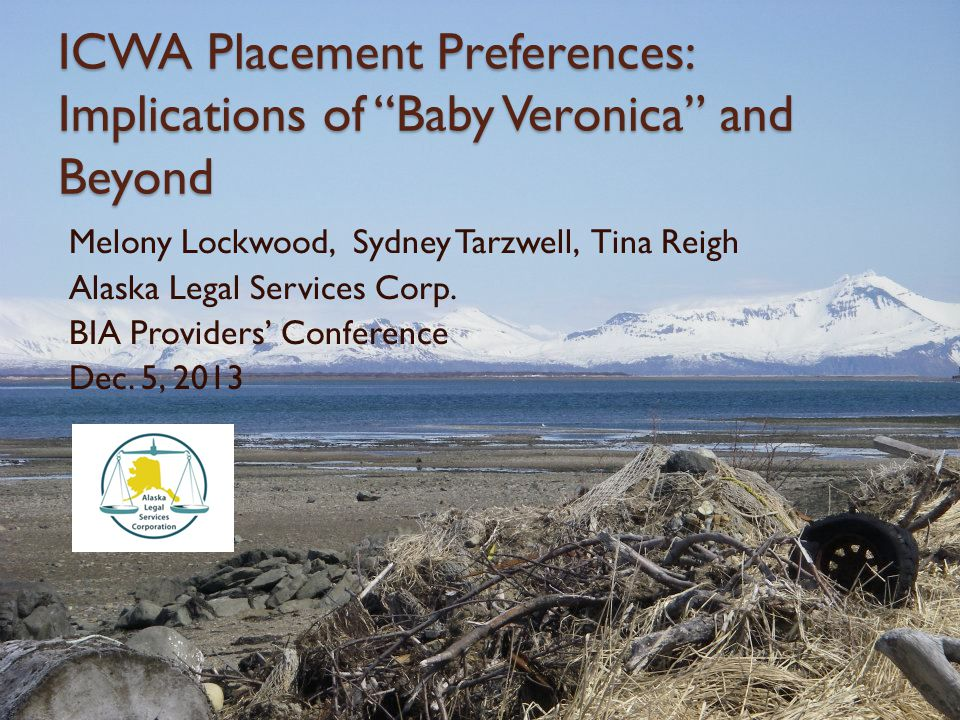 """ICWA Placement Preferences: Implications of """"Baby Veronica"""" and Beyond Melony Lockwood, Sydney Tarzwell, Tina Reigh Alaska Legal Services Corp. BIA Pr"""