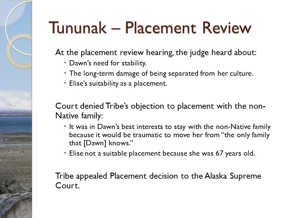 Tununak – Placement Review At the placement review hearing, the judge heard about:  Dawn's need for stability.