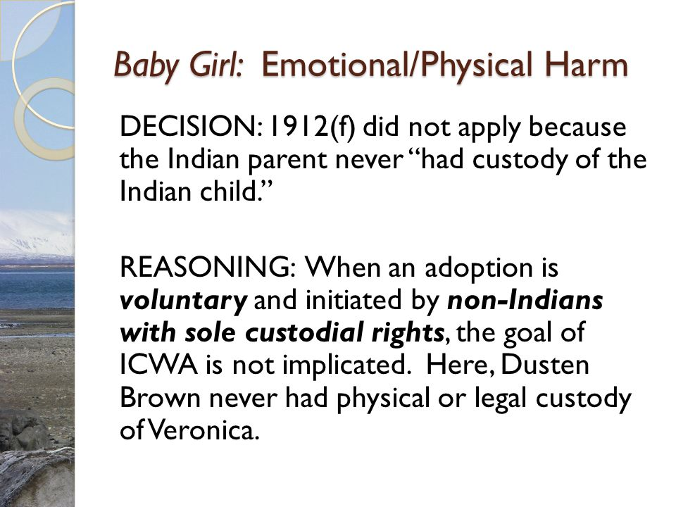 Baby Girl: Emotional/Physical Harm DECISION: 1912(f) did not apply because the Indian parent never had custody of the Indian child. REASONING: When an adoption is voluntary and initiated by non-Indians with sole custodial rights, the goal of ICWA is not implicated.