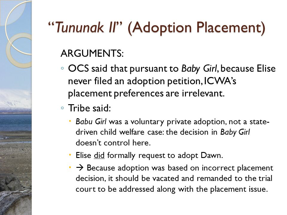 """""""Tununak II"""" (Adoption Placement) ARGUMENTS: ◦ OCS said that pursuant to Baby Girl, because Elise never filed an adoption petition, ICWA's placement p"""