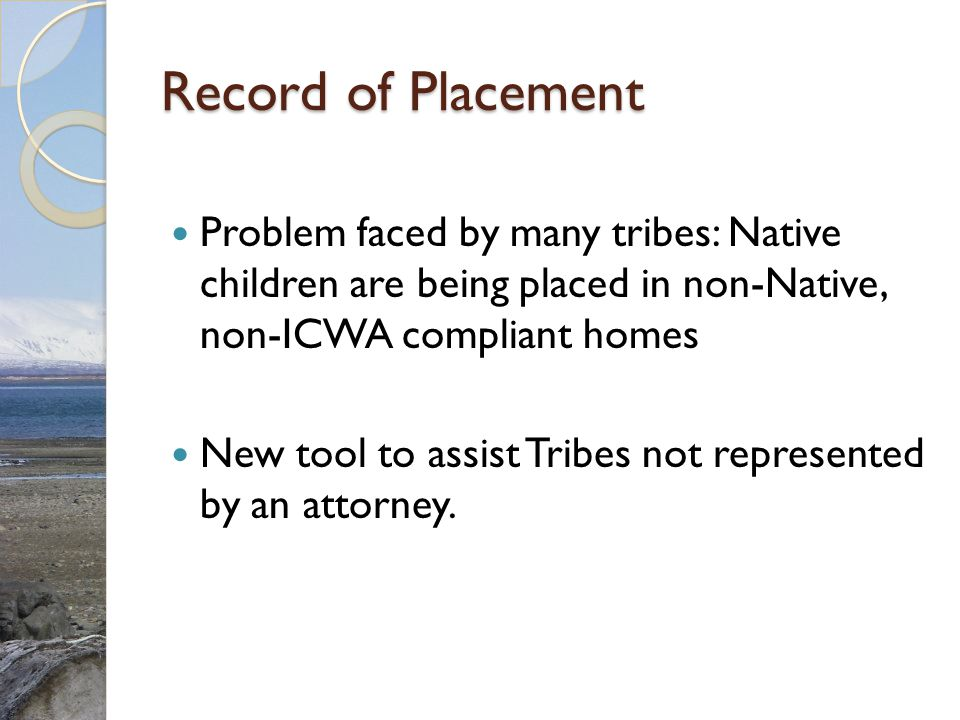 Record of Placement Problem faced by many tribes: Native children are being placed in non-Native, non-ICWA compliant homes New tool to assist Tribes not represented by an attorney.