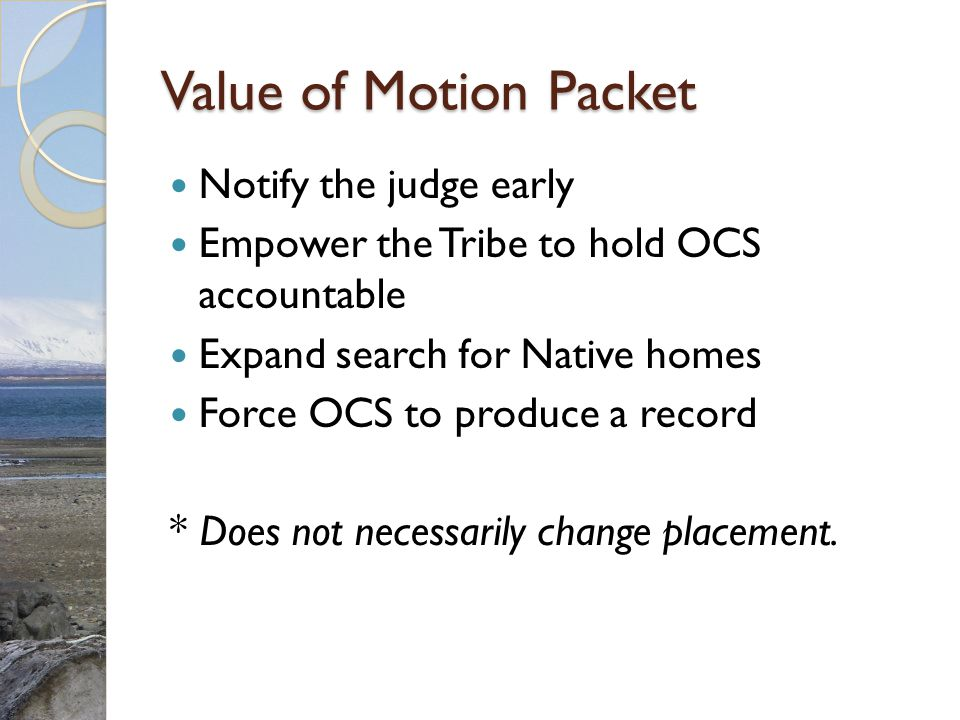 Value of Motion Packet Notify the judge early Empower the Tribe to hold OCS accountable Expand search for Native homes Force OCS to produce a record *