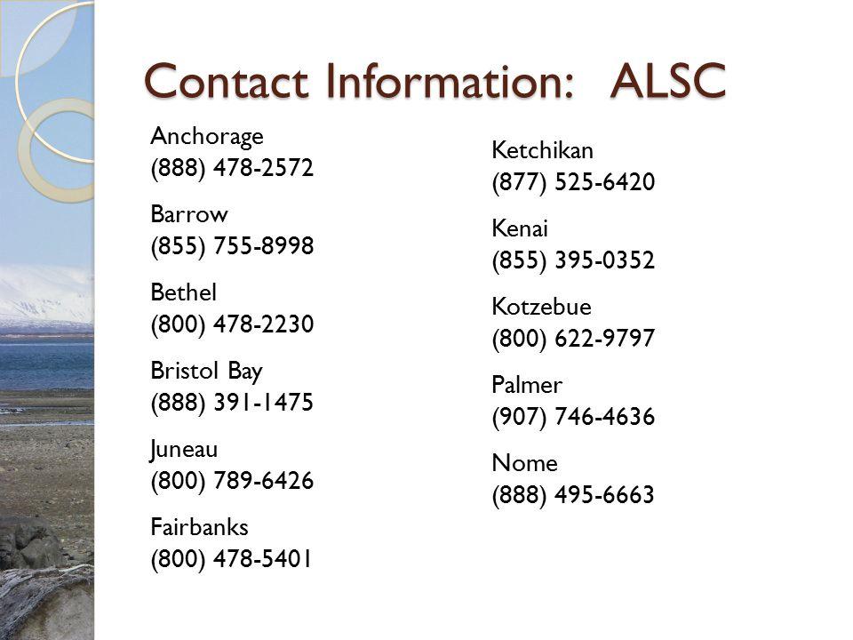Contact Information: ALSC Anchorage (888) 478-2572 Barrow (855) 755-8998 Bethel (800) 478-2230 Bristol Bay (888) 391-1475 Juneau (800) 789-6426 Fairba