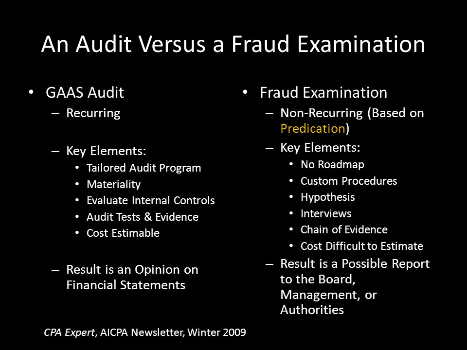 An Audit Versus a Fraud Examination GAAS Audit – Recurring – Key Elements: Tailored Audit Program Materiality Evaluate Internal Controls Audit Tests &