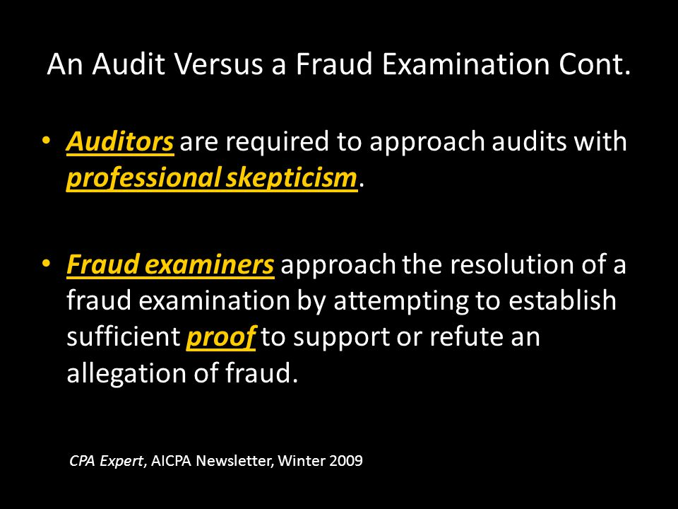 An Audit Versus a Fraud Examination Cont. Auditors are required to approach audits with professional skepticism. Fraud examiners approach the resoluti